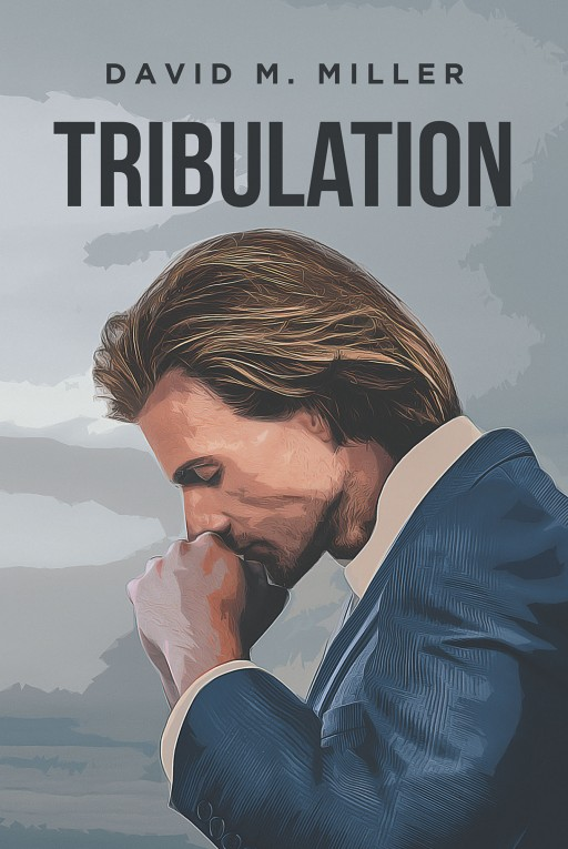 David M. Miller's New Book 'Tribulation' Deals With the Complexities of Religion and Politics in a Constantly Changing World