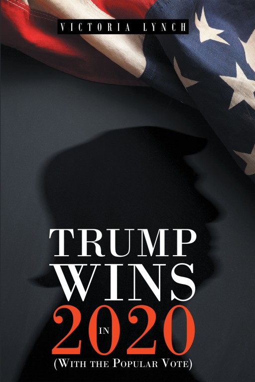 Victoria Lynch's New Book 'Trump Wins in 2020: (With the Popular Vote)' is a Stunning Opinion Piece That Reviews President Trump's Term and Outlines His Re-Election