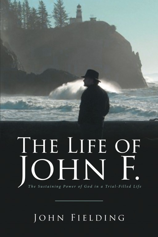 John Fielding's New Book 'The Life of John F.' Witnesses the Immense Power and Rule of God Over a Life of Tribulations