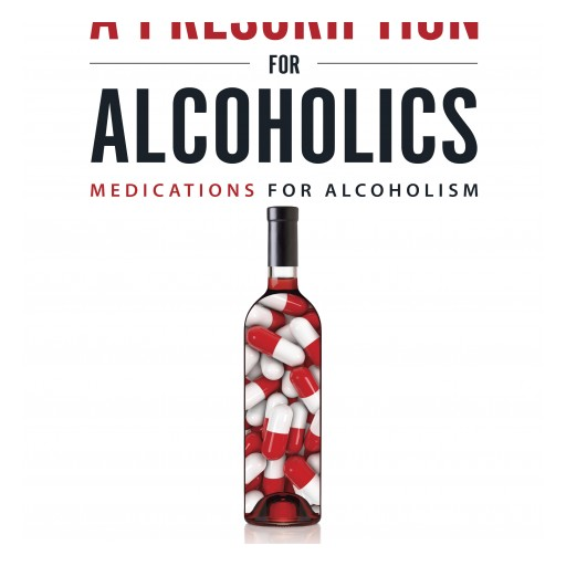 New Book Takes the First Sober Look at FDA-Approved Medications for Alcoholism: A Prescription for Alcoholics
