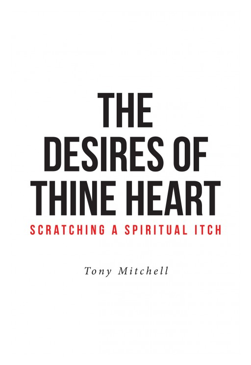 Tony Mitchell's New Book 'The Desires of Thine Heart—Scratching a Spiritual Itch' Documents a Fascinating Spiritual Journey of Fasting