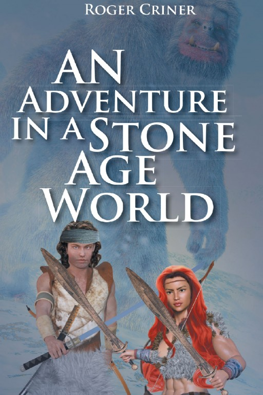 Author Roger Criner's New Book 'An Adventure in a Stone Age World' is the Exciting Story of a Man's Exploration Through a World of the Past