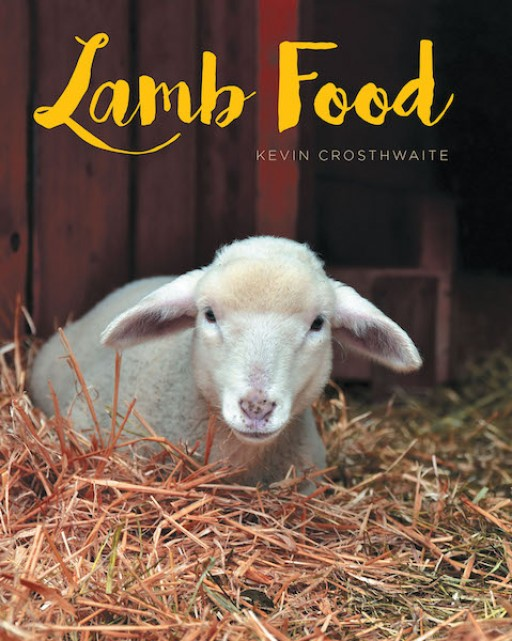 Kevin Crosthwaite's New Book 'Lamb Food' is a Comprehensive Opus on Guiding Modern-Day Believers Toward a Substantial, Christ-Centered Mindset