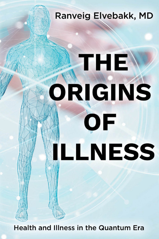 Ranveig Elvebakk, MD's New Book 'THE ORIGINS of ILLNESS: Health and Illness in the Quantum Era' is a Brilliant Read That Links the Body's Well-Being to the Environment
