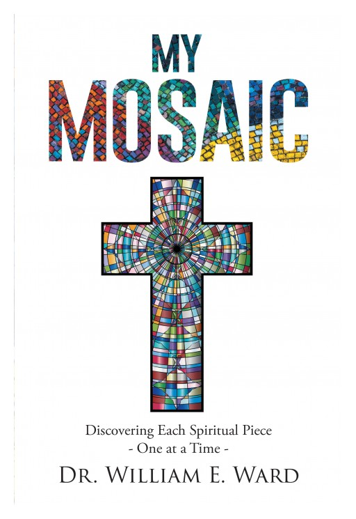 Dr. William E. Ward's Newly Released 'My Mosaic' is a Truthful Account of the Author's Understanding of Faith Apart From the Confines of Institutionalized Religion