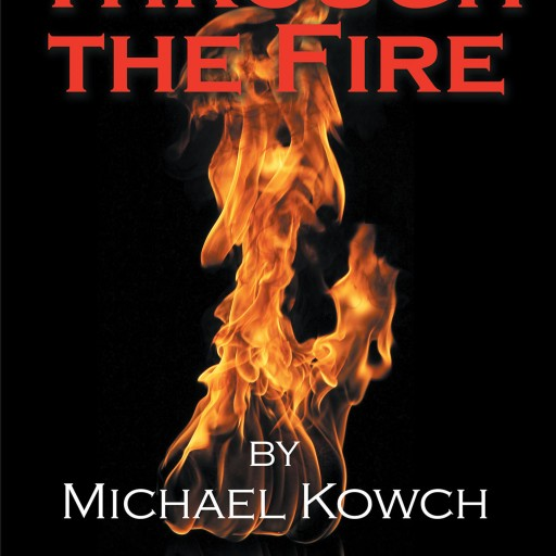 """Author Michael Kowch's New Book """"Through the Fire"""" is an Autobiographical Story That Examines Growth, Challenges, Rewards and Hope."""