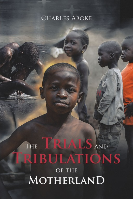 Charles Aboke's New Book 'The Trials and Tribulations of the Motherland' Shares the Author's Harrowing Journey and His Redemption in Christ From Ordeals