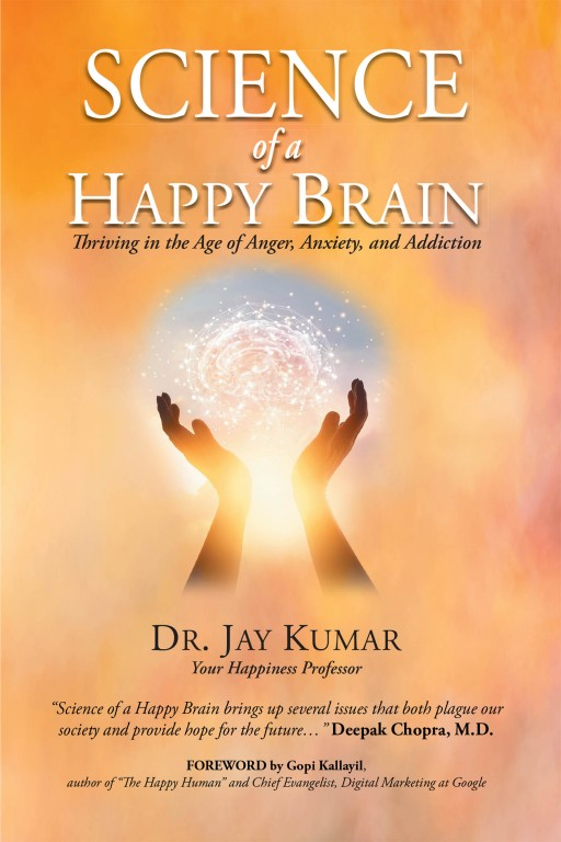 Author Dr. Jay Kumar's New Book 'Science of a Happy Brain: Thriving in the Age of Anger, Anxiety, and Addiction' is a Thought-Provoking Work From the Happiness Professor