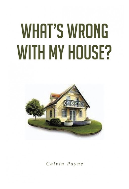 Calvin Payne's New Book 'What's Wrong With My House?' is an In-Depth Composition That Looks at the Spiritual Fortitude of the Family That Impacts Growth in Life