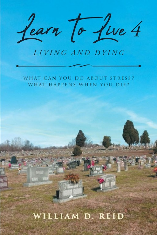 William D. Reid's New Book 'Learn to Live 4: Living and Dying' Answers Questions on Faith and Overcoming Ordeals by Studying God's Word