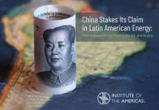 China Stakes Its Claim in Latin America Energy:  What It Means for the Region, the U.S. and Beijing