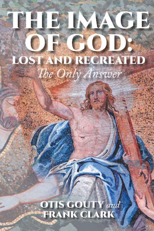 Otis Gouty and Frank Clark's New Book 'The Image of God: Lost and Recreated' is a Stirring Book That Allows the Readers to Know More About God's Words