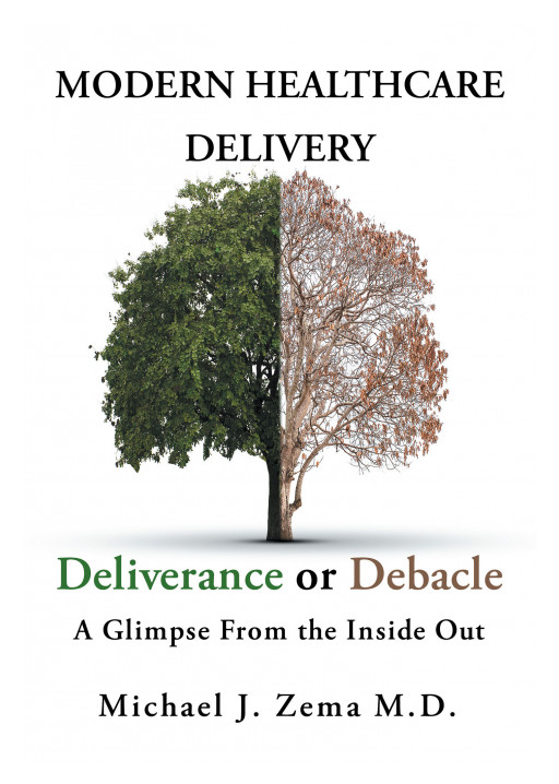 Dr. Michael J. Zema's New Book 'Modern Healthcare Delivery, Deliverance or Debacle - a Glimpse From the Inside Out' is an Examination of the Conveyance of Medical Services