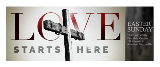 """Family Worship Center of American Canyon  Presents """"Love Starts Here"""" With Three Special Easter Displays  Sunday, April 16, 2017"""