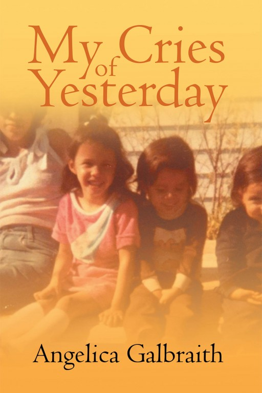 Angelica Galbraith's New Book 'My Cries of Yesterday' is a Brave and Promising Woman's Life Journal of Her Biggest Trials