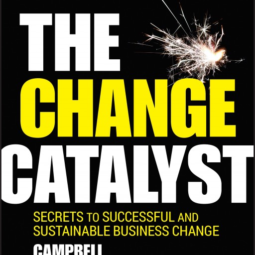 The Change Catalyst — Secrets to Successful and Sustainable Business Change