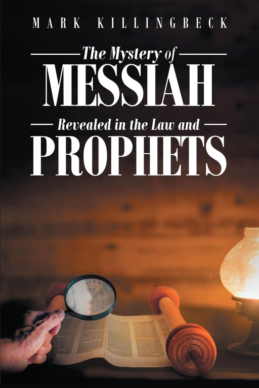 "Mark Killingbeck's New Book ""The Mystery of Messiah Revealed in the Law and Prophets"" Tackles the Scriptures Pertaining to Jesus Christ, the Alpha and Omega, and His Ministry on Earth"