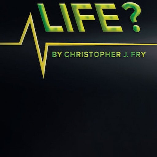 """Christopher J. Fry's New Book """"This is Your Life?"""" is an Enthralling Work Challenging the Premise That People Are Mechanical Beings Living in a Mechanical World."""