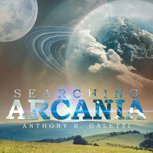 "Anthony R. Galetti's New Book ""Searching Arcania"" is a Young Man's Epic Journey of Discovery on an Abandoned and Forgotten Planet"