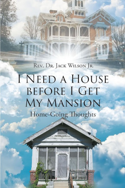 Rev. Dr. Jack Wilson Jr.'s New Book 'I Need a House Before I Get My Mansion' is a Comforting Piece for Everyone Who Feels Lost After a Tragic Loss of a Loved One