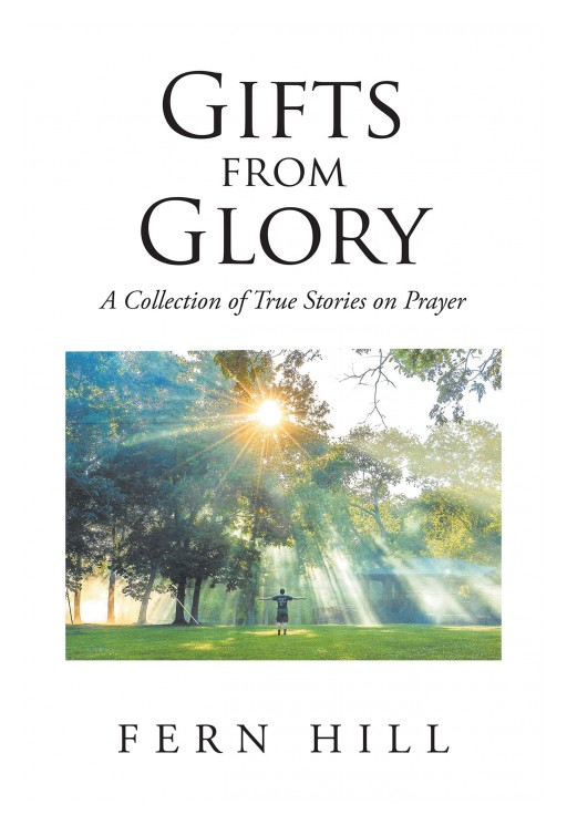 Fern Hill's New Book, 'Gifts From Glory; a Collection of True Stories on Prayer' is an Inspiring Memoir Composed of the Prayers God Has Answered During the Author's Life