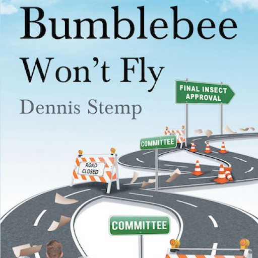 "Dennis Stemp's New Book ""That Bumblebee Won't Fly"" is an Engaging Novel About an Angel Designing a New Creation While Navigating a Complicated Administrative Process."