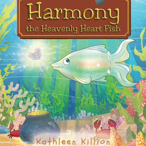 "Author Kathleen Killion's New Book Entitled, ""Harmony the Heavenly Heart Fish,"" is a Charming Opus About a Magical Ocean Adventure Meant to Deliver a Powerful Message."