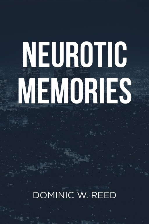 Author Dominic W. Reed's New Book 'Neurotic Memories' is a Unique Collection of Short Stories That Were Sparked in a Dark Time of the Author's Life