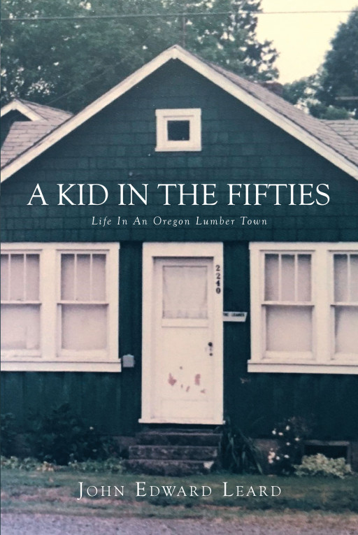 John Leard's New Book, 'A Kid in the Fifties: LIFE in an OREGON LUMBER TOWN', Brings a Closer Look Into the Small-Town Life of a Man Growing Up in Oregon in the '50s