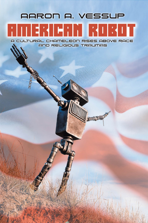 Aaron Anthony Vessup's New Book 'AMERICAN ROBOT: A Cultural Chameleon Rises Above Race & Religious Traumas' is a Profound Discussion on Social and Spiritual Predicaments