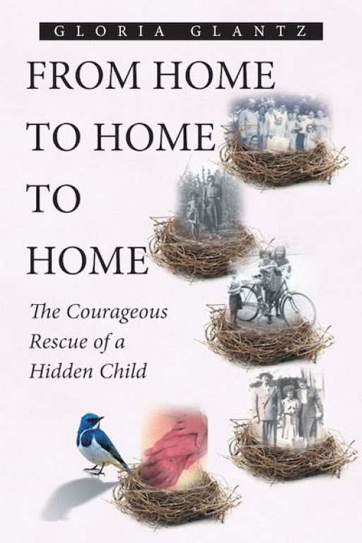 Gloria Glantz's New Book 'From Home to Home to Home: The Courageous Rescue of a Hidden Child' is a Gripping Memoir of Struggle and Love in the Time of Persecution