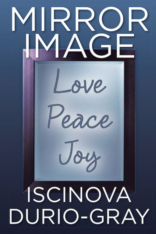 Iscinova Durio-Gray's New Book 'Mirror Image' is a Thought-Provoking Read About a Family's Path to Forgiveness and Healing From Pain and Loss to Find Individual Self-Worth
