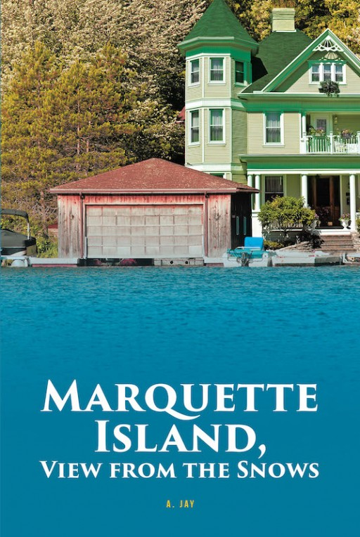 A. Jay's New Book 'Marquette Island, View From the Snows' is a Suspenseful Novel of a Sheriff's Trail That Leads to a Deadly Confrontation With Murder and Robbery