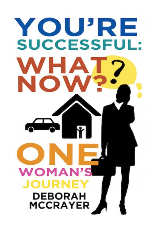 Deborah McCrayer's New Book 'You're Successful: What Now? One Woman's Journey' is a Brilliant Exploration Into a Conflict That Emerges After Fulfilling Success