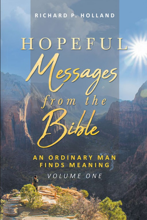 Richard P. Holland's New Book, 'Hopeful Messages From the Bible: An Ordinary Man Finds Meaning,' is an Inspiring Reading That Delivers an Encouraging Message to the Readers