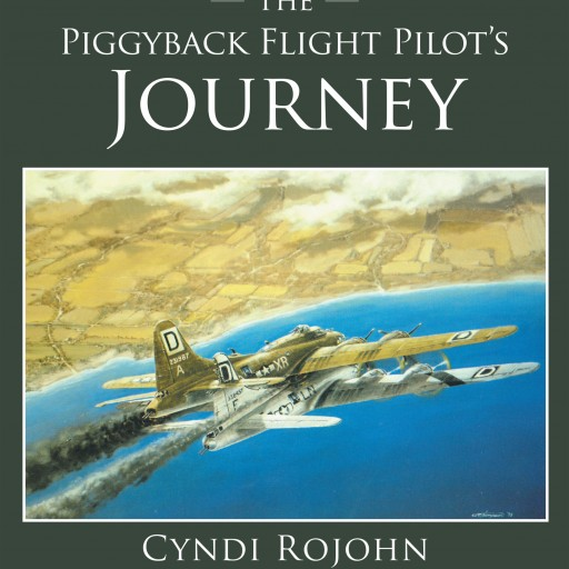 Cyndi Rojohn's New Book 'The Piggyback Flight Pilot's Journey' is a True Story of Courage, Heroism, and Exemplary Airmanship During WWII