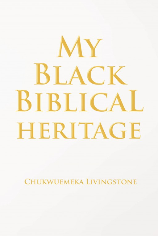 Chukwuemeka Livingstone's New Book 'My Black Biblical Heritage' Contains Resounding Teachings on the Truth of God's Love and Mercy That Christ Has Preached to the World