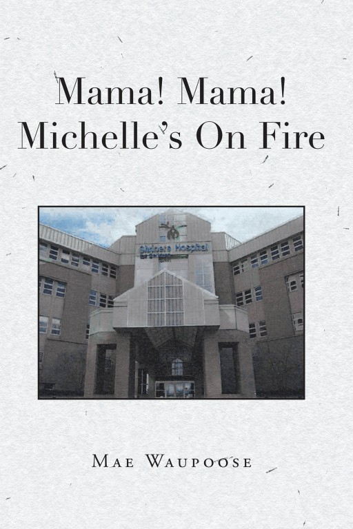Mae Waupoose's New Book 'Mama! Mama! Michelle's on Fire!' is a Stirring Tale of a Mother's Care and Love for Her Daughter Who Got Burned