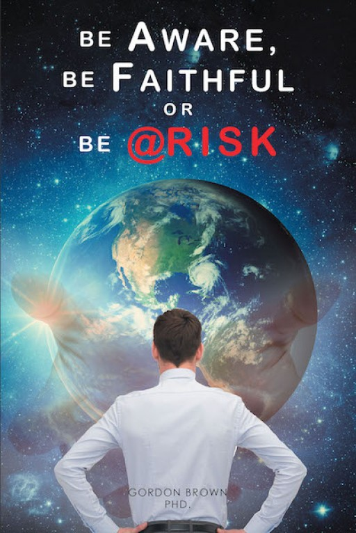 Gordon Brown's, PhD, New Book, 'Be Aware, Be Faithful or Be @Risk' is a Masterful Account Explaining the Need for Faith, Keen Awareness and Risks