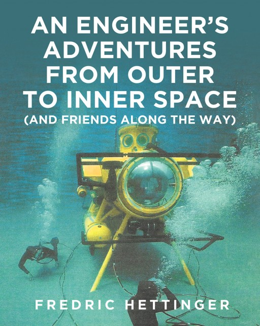 Fredric Hettinger's New Book 'An Engineer's Adventures From Outer to Inner Space' is a Brilliant Account That Traces His Excellent Professional Career Over the Years
