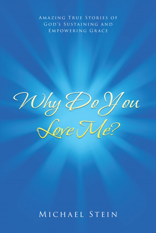 Michael Stein's New Book, 'Why Do You Love Me?', is a Collection of Beautiful and Heartfelt Stories About God's Provision of Grace and Goodness