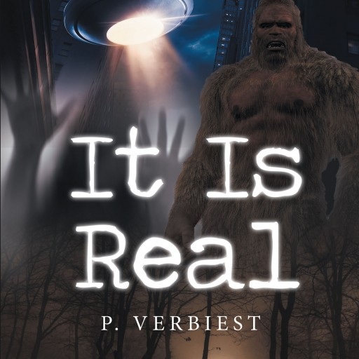 P. Verbiest's New Book 'It is Real' is a Collection of True Stories That Will Mystify, Entertain, and Shock Anyone With an Open Mind, and a WIllingness to Believe.