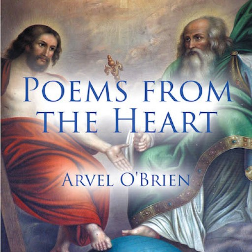 "Arvel O'Brien's New Book, ""Poems From the Heart"" is an Inspiring Collection of Poems That Share the Word of God and His Love for All."