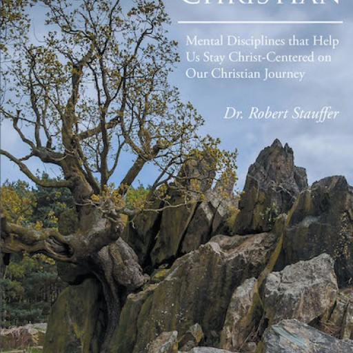"Dr. Robert Stauffer's New Book, ""THE RESILIENT CHRISTIAN: Mental Disciplines That Help Us Stay Christ-Centered on Our Christian Journey"" is an Invigorating Narrative That Inspires Total Commitment and Practice in the Christian Belief."