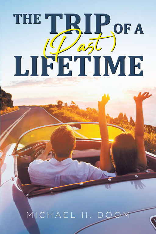 Michael H. Doom's New Book 'The Trip of a (Past) Lifetime' Holds a Captivating Tale About a Couple's Once-in-a-Lifetime Opportunity to Relive the Past