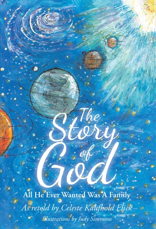 Celeste Kaufhold Elick's New Book, 'The Story of God', is a Fascinating Spiritual Handbook That Helps Everyone, Especially Children, to Become a Member of God's Family