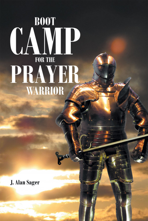 J. Alan Sager's New Book 'Boot Camp for the Prayer Warrior' is a Helpful Guide for Christians Who Desire Victory in Spiritual Warfare