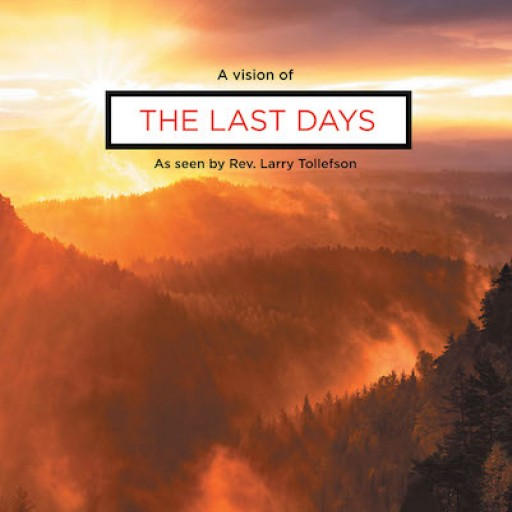 "Rev. Larry Tollefson's New Book ""A Vision of the Last Days"" is a Hair-Raising Wake Up Call to a World on the Brink of the End of Times."