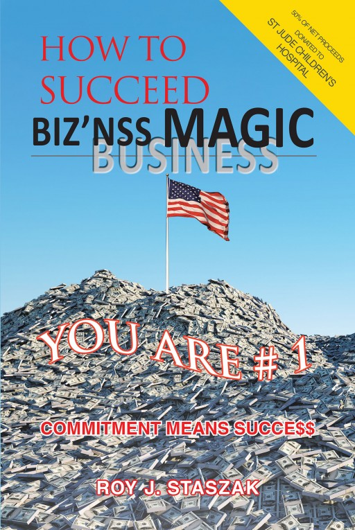 Roy J. Staszak's New Book 'Biz'nss Magic' Imparts Thought-Provoking Viewpoints on Achieving Success in Business and Entrepreneurship