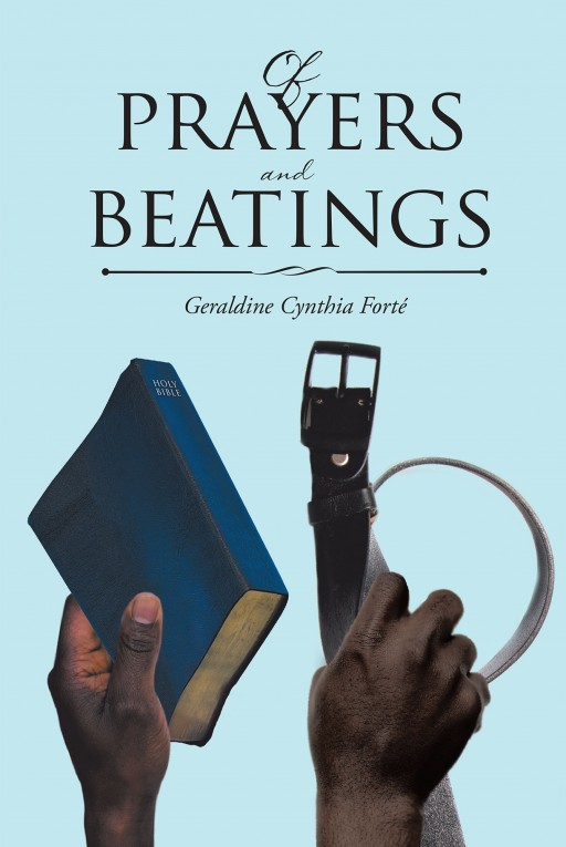 "Author Geraldine Cynthia Forté's New Book ""Of Prayers and Beatings"" is the Story of Cleodine Georgette Duarté and Her Eventual Forgiveness of Those Who Caused Her Pain"
